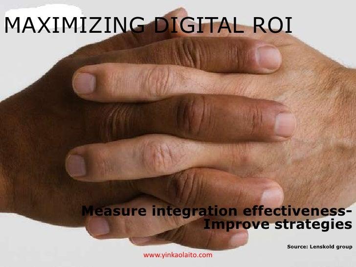 MAXIMIZING DIGITAL ROI     Measure integration effectiveness-                    Improve strategies                       ...