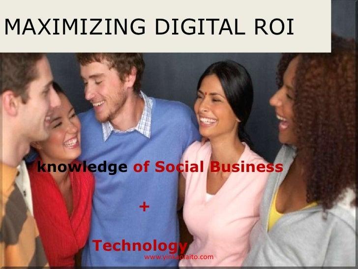 MAXIMIZING DIGITAL ROI  knowledge of Social Business             +        Technology              www.yinkaolaito.com