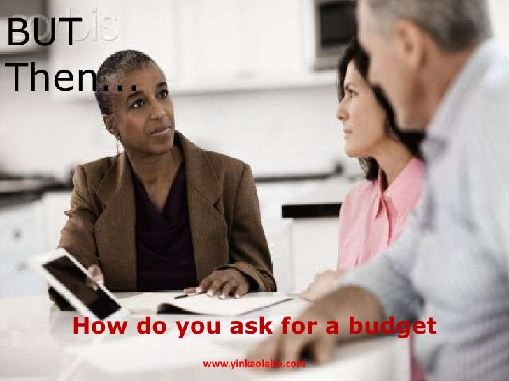 BUTThen...   How do you ask for a budget            www.yinkaolaito.com