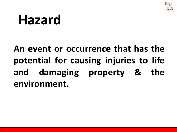 HazardAn event or occurrence that has thepotential for causing injuries to lifeand damaging property & theenvironment.