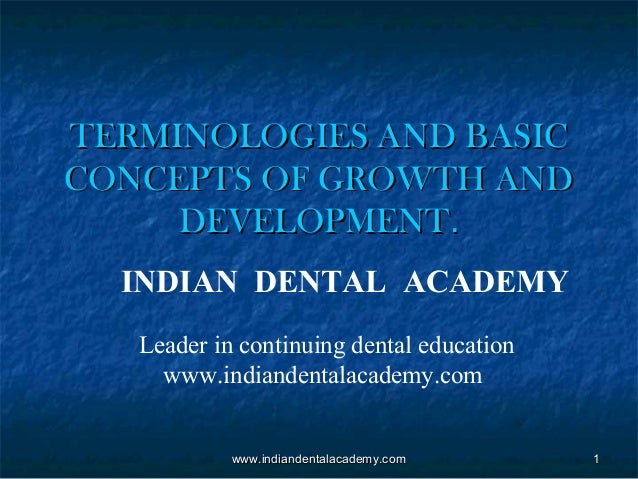 TERMINOLOGIES AND BASIC CONCEPTS OF GROWTH AND DEVELOPMENT. INDIAN DENTAL ACADEMY Leader in continuing dental education ww...