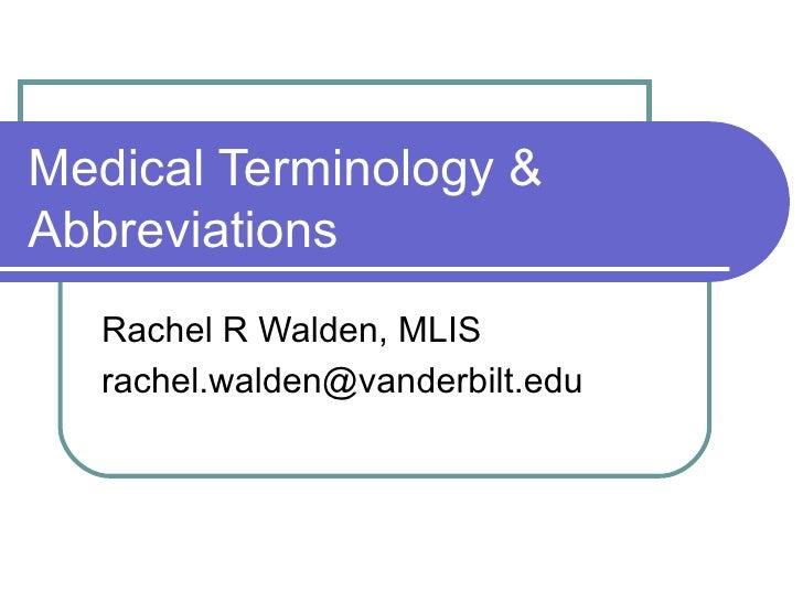 Medical Terminology & Abbreviations  Rachel R Walden, MLIS [email_address]