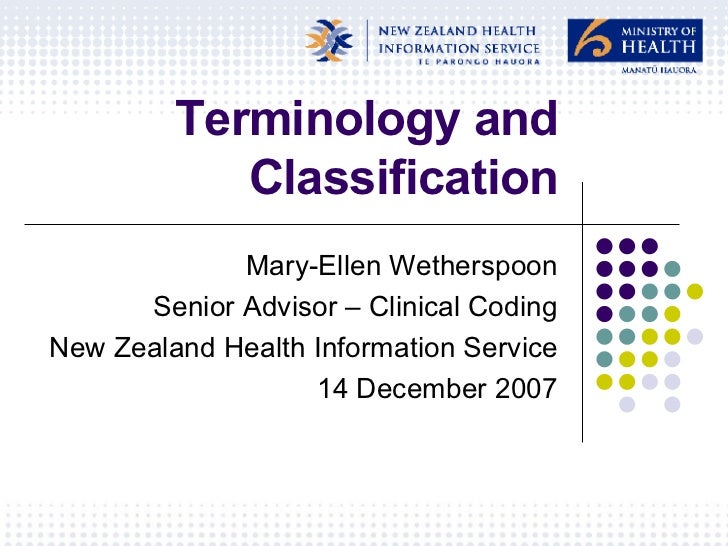 Terminology and Classification Mary-Ellen Wetherspoon Senior Advisor – Clinical Coding New Zealand Health Information Serv...