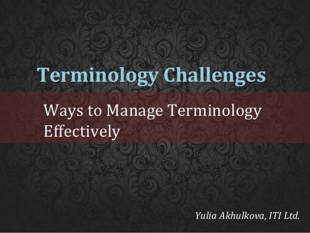 Terminology Challenges Ways to Manage Terminology Effectively  Yulia Akhulkova, ITI Ltd.