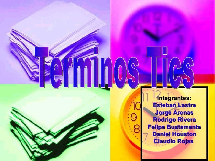 Integrantes: Esteban Lastra Jorge Arenas Rodrigo Rivera Felipe Bustamante Daniel Houston Claudio Rojas  Terminos Tics