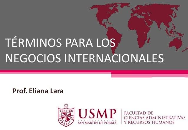 TÉRMINOS PARA LOS NEGOCIOS INTERNACIONALES Prof. Eliana Lara