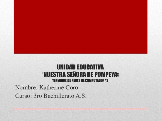 UNIDAD EDUCATIVA 'NUESTRA SEÑORA DE POMPEYA» TERMINOS DE REDES DE COMPUTADORAS Nombre: Katherine Coro Curso: 3ro Bachiller...