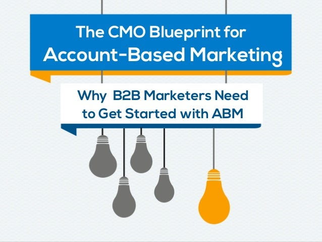 The CMO Blueprint for Account-Based Marketing Why B2B Marketers Need to Get Started with ABM