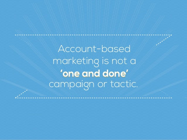 Account-based  marketing is not a 'one and done''one and done' campaign or tactic.