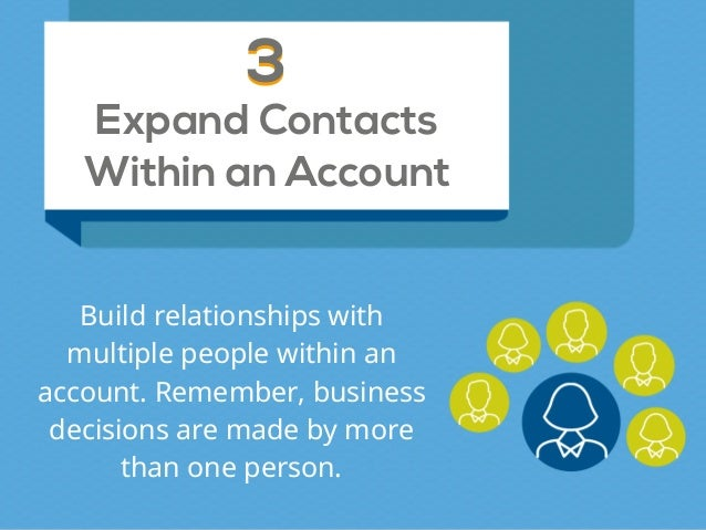 Expand Contacts Within an Account 33 Build relationships with multiple people within an account. Remember, business decisi...