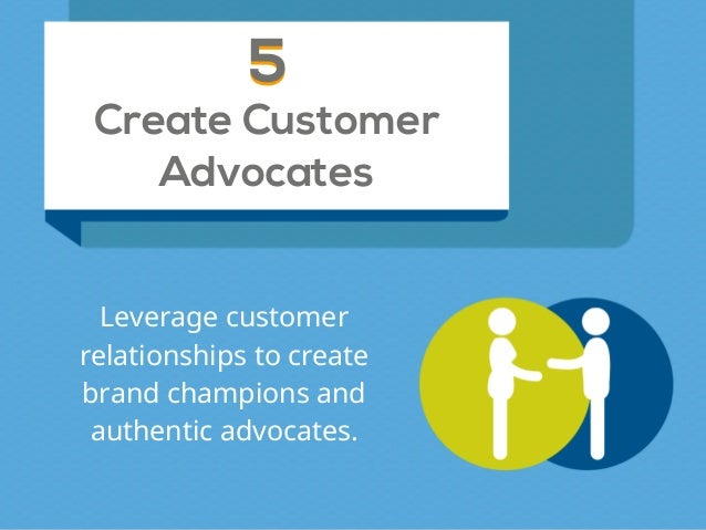 Create Customer Advocates 55 Leverage customer relationships to create brand champions and authentic advocates.