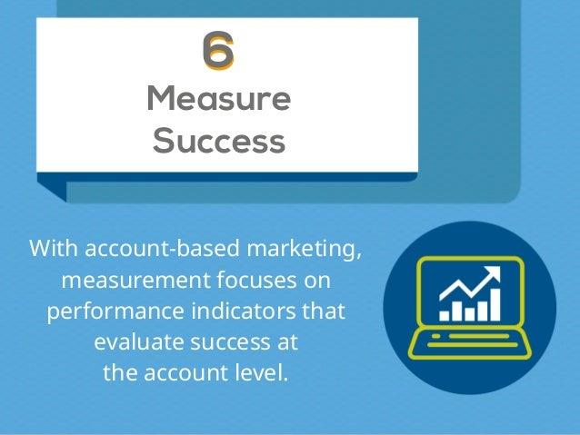 Measure Success 66 With account-based marketing, measurement focuses on performance indicators that  evaluate success at...