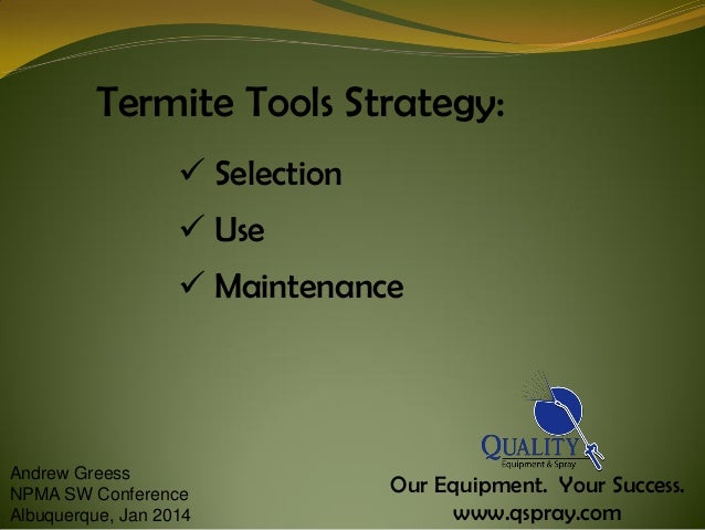 Termite Tools Strategy:  Selection   Use  Maintenance  Andrew Greess NPMA SW Conference Albuquerque, Jan 2014  Our Equi...