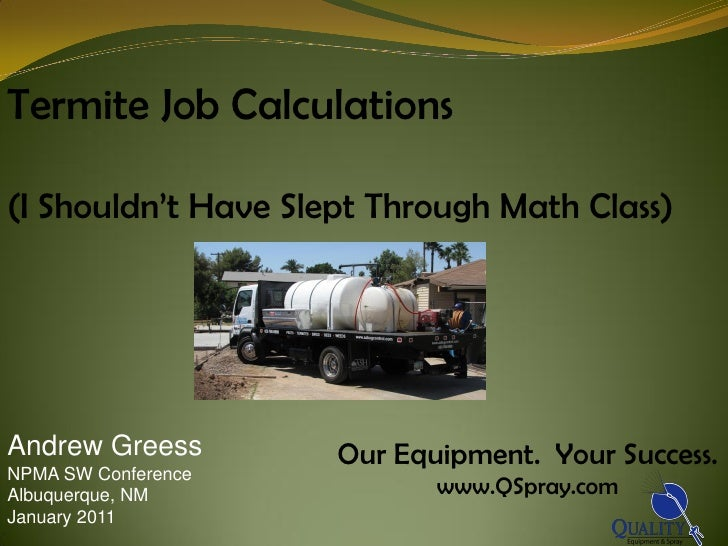 Termite Job Calculations(I Shouldn't Have Slept Through Math Class)Andrew Greess        Our Equipment. Your Success.NPMA S...