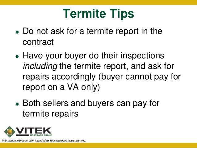 termite report A termite inspection is required for almost every va loan, but the va does not allow veterans to pay for them in most states learn how to look for termites and see if your state requires a termite inspection.