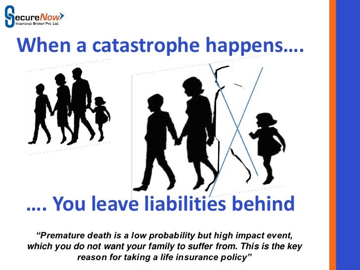 "When a catastrophe happens….…. You leave liabilities behind ""Premature death is a low probability but high impact event,wh..."