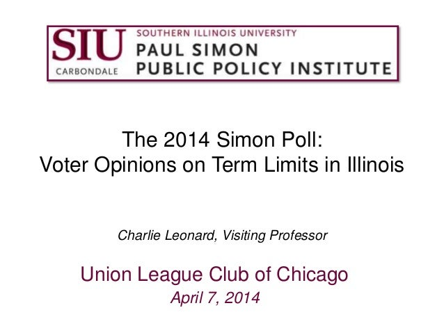 The 2014 Simon Poll: Voter Opinions on Term Limits in Illinois Charlie Leonard, Visiting Professor Union League Club of Ch...
