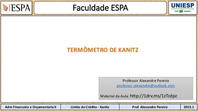 Faculdade ESPA 2Disciplina: Limite de Crédito - Kanitz Professor 2015.1 TERMÔMETRO DE KANITZ Adm Financeira e Orçamentaria...