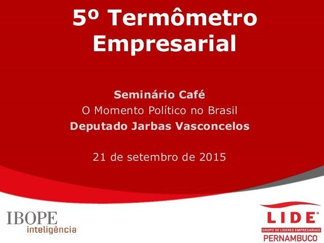 5º Termômetro Empresarial Seminário Café O Momento Político no Brasil Deputado Jarbas Vasconcelos 21 de setembro de 2015