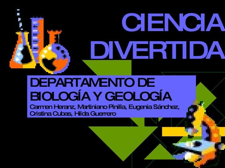 CIENCIA DIVERTIDA DEPARTAMENTO DE BIOLOGÍA Y GEOLOGÍA Carmen Heranz, Martiniano Pinilla, Eugenia Sánchez, Cristina Cubas, ...
