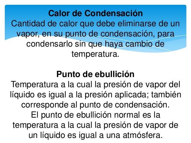 Calor de Condensación Cantidad de calor que debe eliminarse de un vapor, en su punto de condensación, para condensarlo sin...