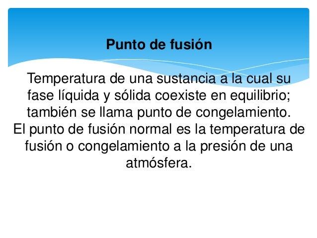 Punto de fusión Temperatura de una sustancia a la cual su fase líquida y sólida coexiste en equilibrio; también se llama p...