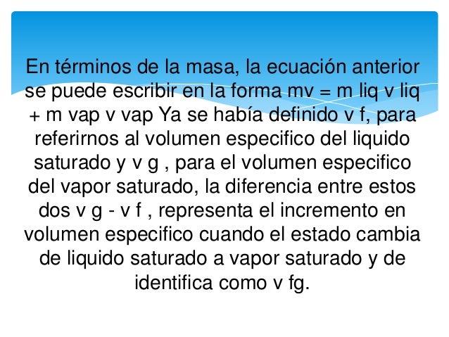 En términos de la masa, la ecuación anterior se puede escribir en la forma mv = m liq v liq + m vap v vap Ya se había defi...