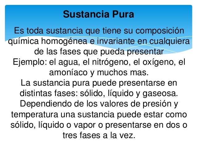 Sustancia Pura Es toda sustancia que tiene su composición química homogénea e invariante en cualquiera de las fases que pu...