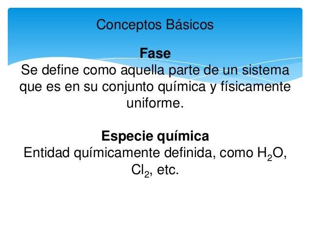 Conceptos Básicos Fase Se define como aquella parte de un sistema que es en su conjunto química y físicamente uniforme. Es...