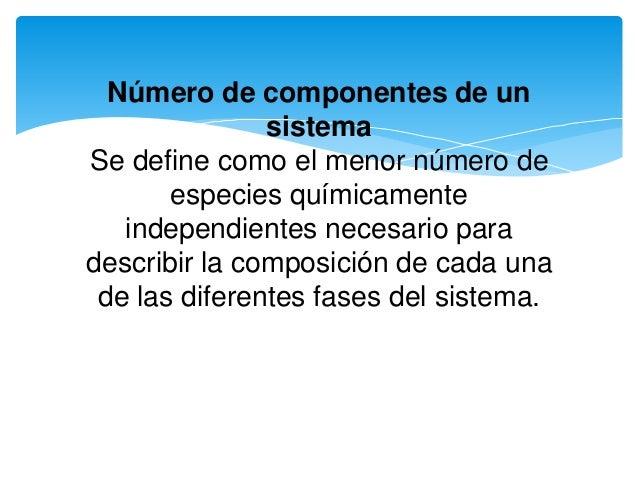 Número de componentes de un sistema Se define como el menor número de especies químicamente independientes necesario para ...