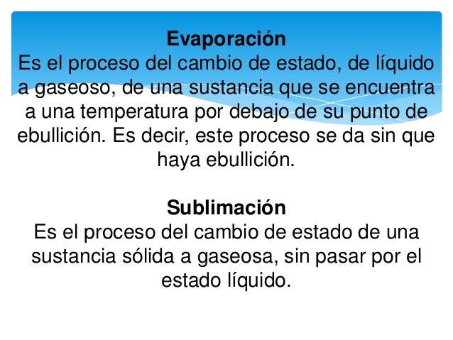 Evaporación Es el proceso del cambio de estado, de líquido a gaseoso, de una sustancia que se encuentra a una temperatura ...