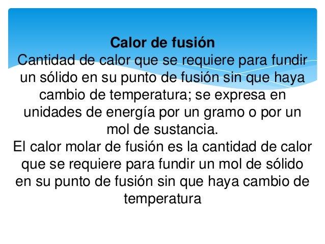 Calor de fusión Cantidad de calor que se requiere para fundir un sólido en su punto de fusión sin que haya cambio de tempe...