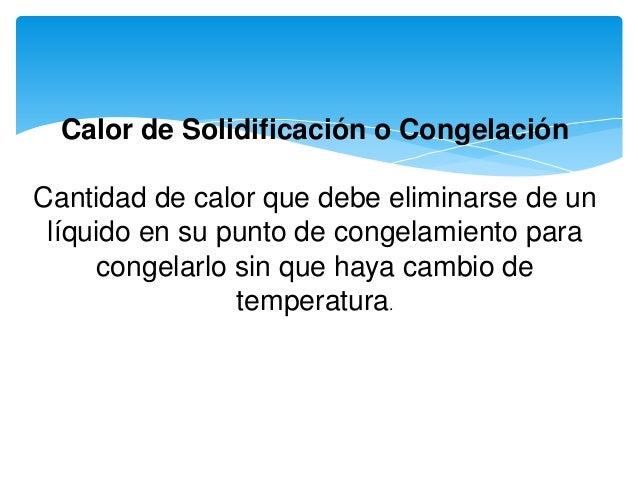 Calor de Solidificación o Congelación Cantidad de calor que debe eliminarse de un líquido en su punto de congelamiento par...