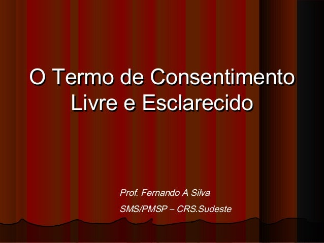 O Termo de ConsentimentoO Termo de ConsentimentoLivre e EsclarecidoLivre e EsclarecidoProf. Fernando A SilvaSMS/PMSP – CRS...