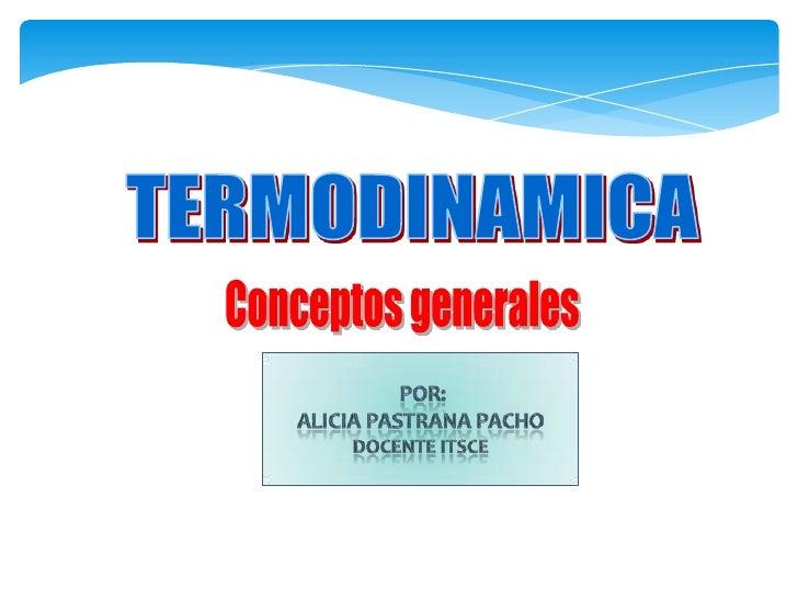 TERMODINAMICA<br />Conceptos generales<br />por:<br />Alicia PastranaPacho<br />DocenteItsce<br />