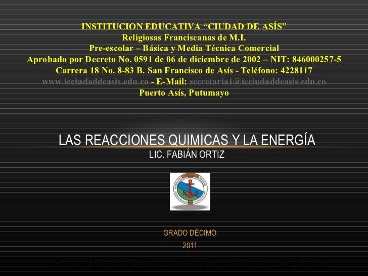 """LAS REACCIONES QUIMICAS Y LA ENERGÍA LIC. FABIÁN ORTIZ GRADO DÉCIMO 2011 INSTITUCION EDUCATIVA """"CIUDAD DE ASÍS"""" Religiosas..."""