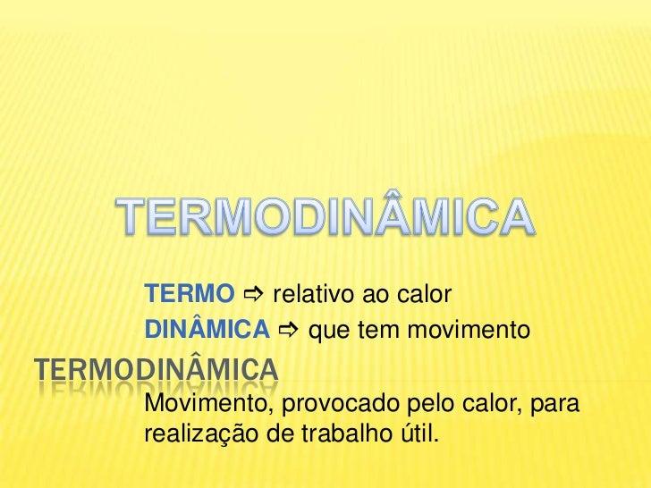 TERMODINÂMICA<br />TERMODINÂMICA<br />TERMO  relativo ao calor<br />DINÂMICA que tem movimento<br />Movimento, provocado...