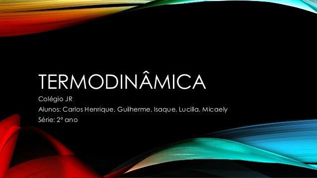 TERMODINÂMICA Colégio JR Alunos: Carlos Henrique, Guilherme, Isaque, Lucilla, Micaely Série: 2º ano