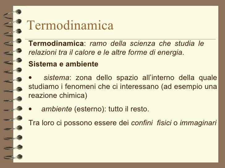 Termodinamica Termodinamica :  ramo della scienza che studia le relazioni tra il calore e le altre forme di energia . Sist...