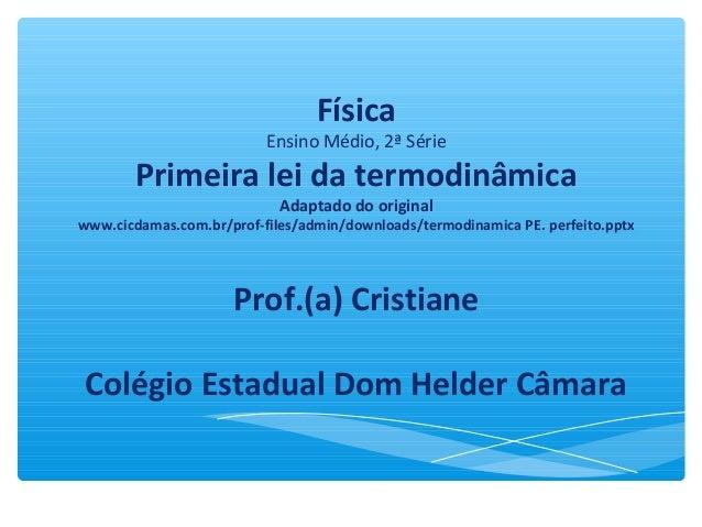 Física Ensino Médio, 2ª Série Primeira lei da termodinâmica Adaptado do original www.cicdamas.com.br/prof-files/admin/down...
