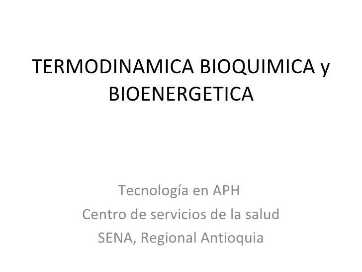 TERMODINAMICA BIOQUIMICA y BIOENERGETICA Tecnología en APH  Centro de servicios de la salud SENA, Regional Antioquia