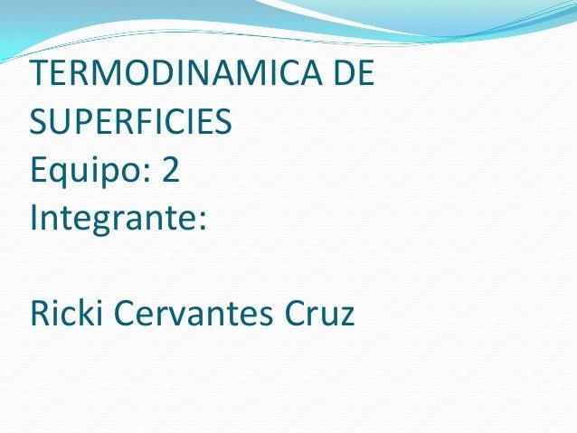 TERMODINAMICA DE SUPERFICIES Equipo: 2 Integrante: Ricki Cervantes Cruz