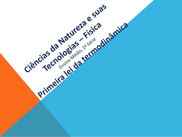 FÍSICA - 2º ano do Ensino Médio Primeira lei da termodinâmica A ideia de aproveitar o calor para produzir movimento (traba...