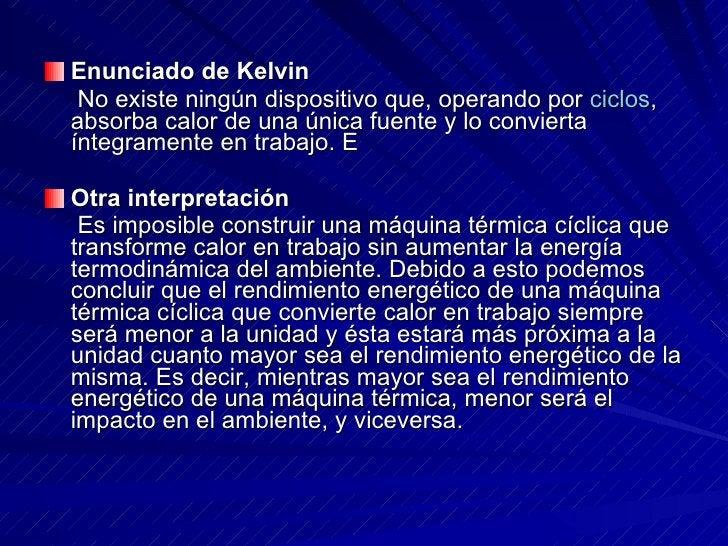 <ul><li>Enunciado de Kelvin  </li></ul><ul><li>No existe ningún dispositivo que, operando por  ciclos , absorba calor de u...