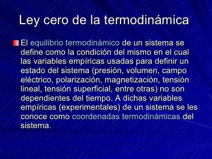 Ley cero de la termodinámica  <ul><li>El  equilibrio termodinámico  de un sistema se define como la condición del mismo en...