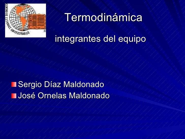 Termodinámica <ul><li>integrantes del equipo </li></ul><ul><li>Sergio Díaz Maldonado </li></ul><ul><li>José Ornelas Maldon...