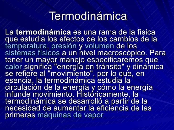 Termodinámica  La  termodinámica  es una rama de la física que estudia los efectos de los cambios de la  temperatura ,  pr...