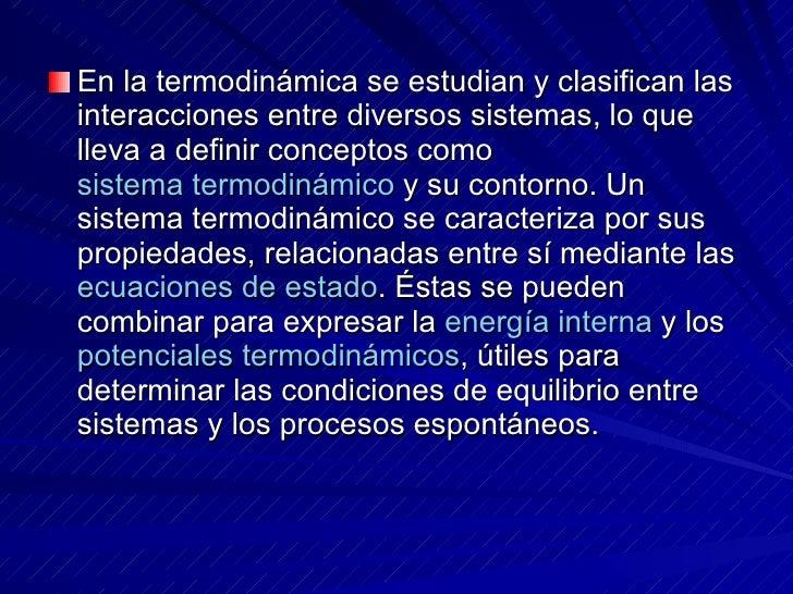 <ul><li>En la termodinámica se estudian y clasifican las interacciones entre diversos sistemas, lo que lleva a definir con...