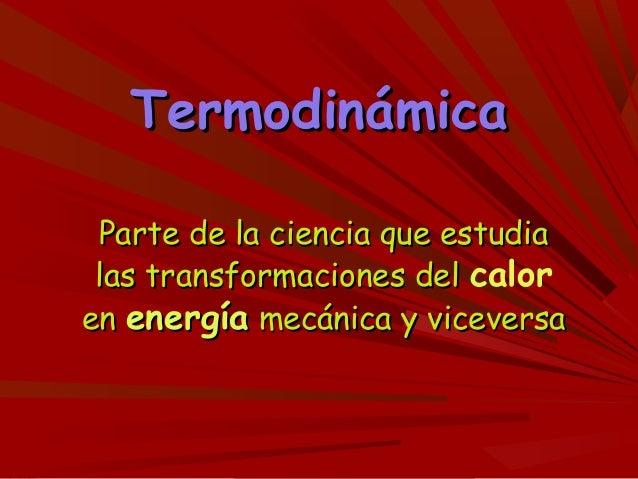 TermodinámicaTermodinámica Parte de la ciencia que estudiaParte de la ciencia que estudia las transformaciones dellas tran...