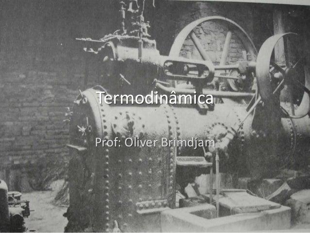 Termodinâmica Prof: Oliver Brimdjam